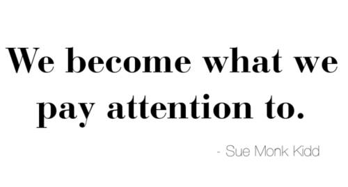 """we become what we pay attention to."" quote by author sue monk kidd, The Secret Life of Bees"
